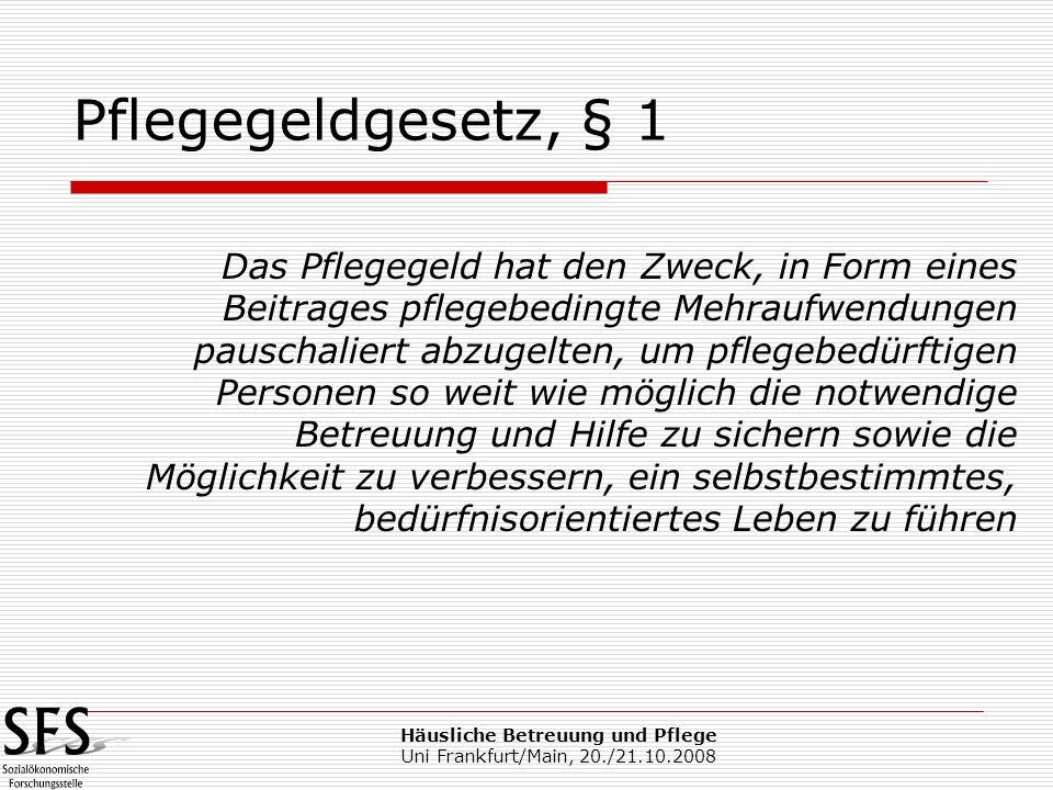 Häusliche Betreuung und Pflege Uni Frankfurt/Main, 20./21.10.2008 Das Pflegegeld hat den Zweck, in Form eines Beitrages pflegebedingte Mehraufwendunge