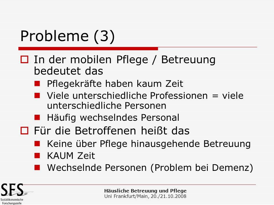 Häusliche Betreuung und Pflege Uni Frankfurt/Main, 20./21.10.2008 Probleme (3) In der mobilen Pflege / Betreuung bedeutet das Pflegekräfte haben kaum