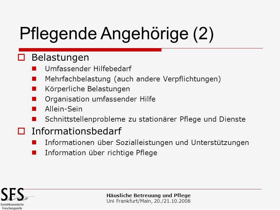 Häusliche Betreuung und Pflege Uni Frankfurt/Main, 20./21.10.2008 Belastungen Umfassender Hilfebedarf Mehrfachbelastung (auch andere Verpflichtungen)