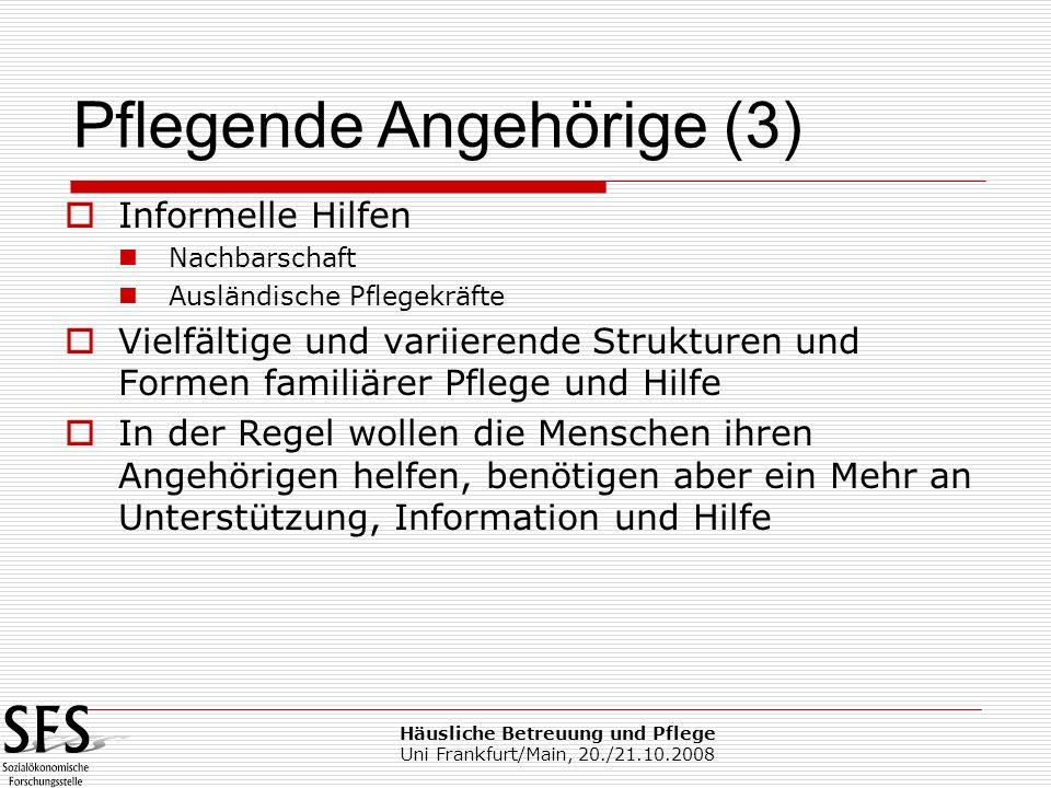 Häusliche Betreuung und Pflege Uni Frankfurt/Main, 20./21.10.2008 Informelle Hilfen Nachbarschaft Ausländische Pflegekräfte Vielfältige und variierend