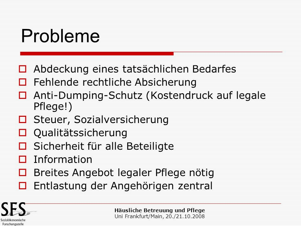 Häusliche Betreuung und Pflege Uni Frankfurt/Main, 20./21.10.2008 Abdeckung eines tatsächlichen Bedarfes Fehlende rechtliche Absicherung Anti-Dumping-