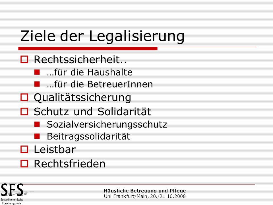 Häusliche Betreuung und Pflege Uni Frankfurt/Main, 20./21.10.2008 Ziele der Legalisierung Rechtssicherheit.. …für die Haushalte …für die BetreuerInnen
