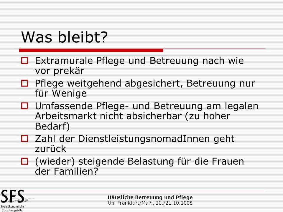 Häusliche Betreuung und Pflege Uni Frankfurt/Main, 20./21.10.2008 Was bleibt? Extramurale Pflege und Betreuung nach wie vor prekär Pflege weitgehend a