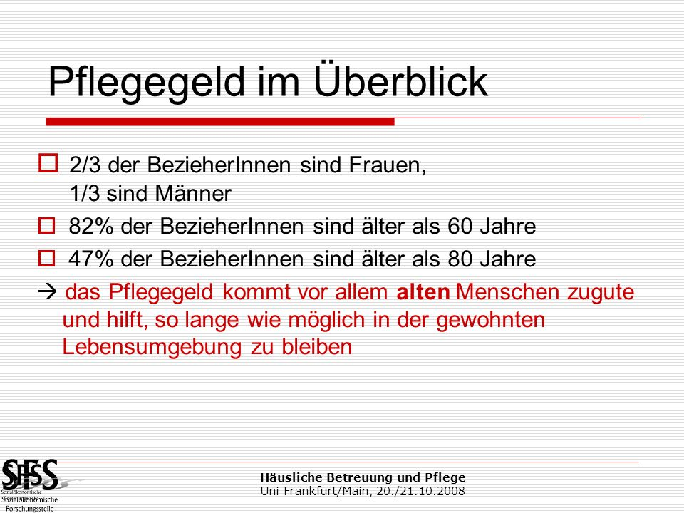 Häusliche Betreuung und Pflege Uni Frankfurt/Main, 20./21.10.2008 Pflege und Hilfe rund 360.000 PflegegeldbezieherInnen rund 70.000 in Pflegeheimen Nur 1/3 der in Privathaushalten lebenden PG-BezieherInnen der Stufe 3 – 7 (etwa 50.000 Personen) verfügen über Soziale Dienste 16.000 Personen (10.000 Vollzeit- Äquivalente) in Mobiler Pflege tätig 56 % HH, 22 % DKGP, 21 % APH