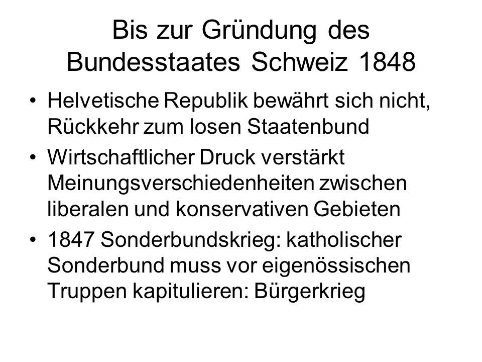 Bis zur Gründung des Bundesstaates Schweiz 1848 Helvetische Republik bewährt sich nicht, Rückkehr zum losen Staatenbund Wirtschaftlicher Druck verstär