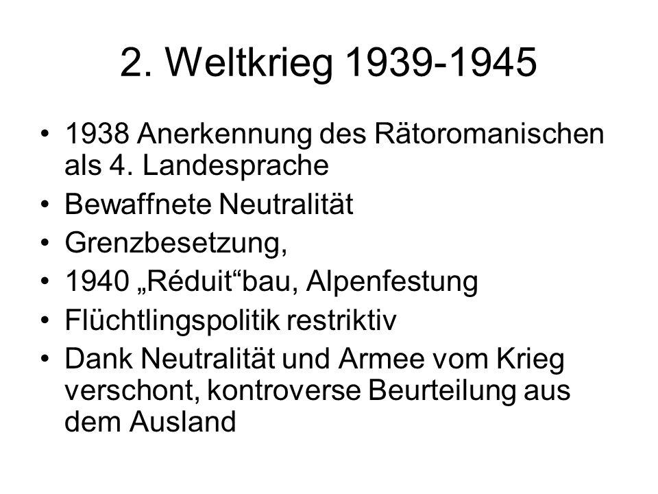 2. Weltkrieg 1939-1945 1938 Anerkennung des Rätoromanischen als 4. Landesprache Bewaffnete Neutralität Grenzbesetzung, 1940 Réduitbau, Alpenfestung Fl