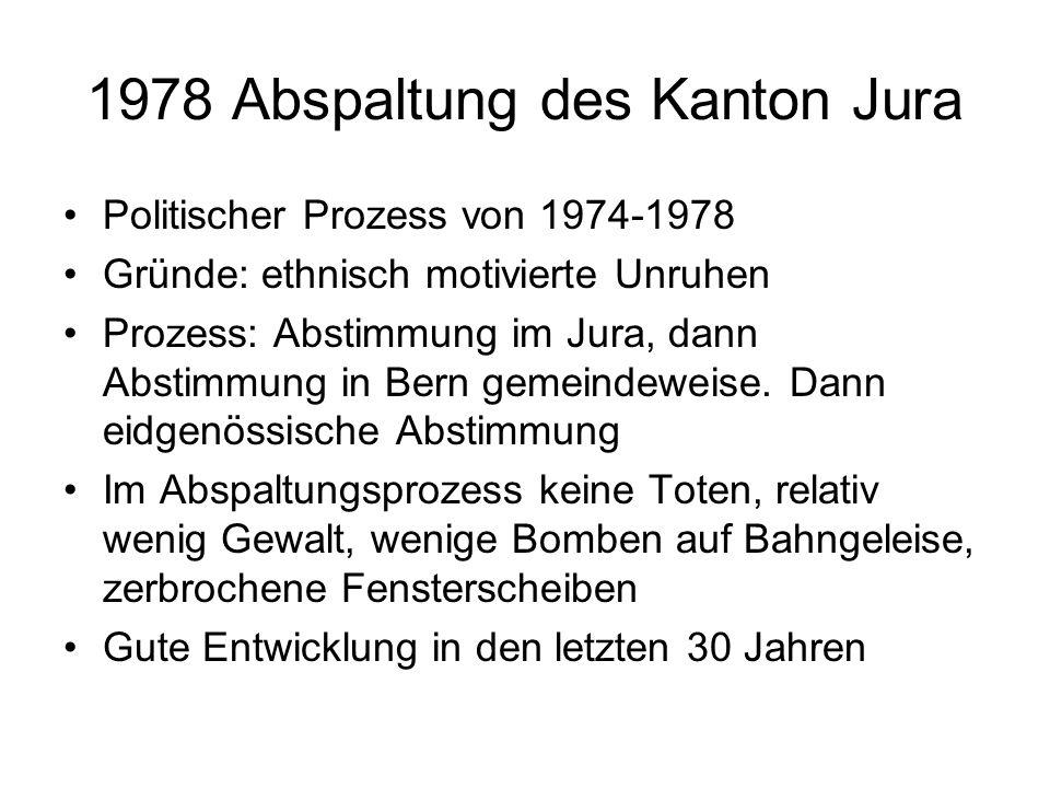 1978 Abspaltung des Kanton Jura Politischer Prozess von 1974-1978 Gründe: ethnisch motivierte Unruhen Prozess: Abstimmung im Jura, dann Abstimmung in