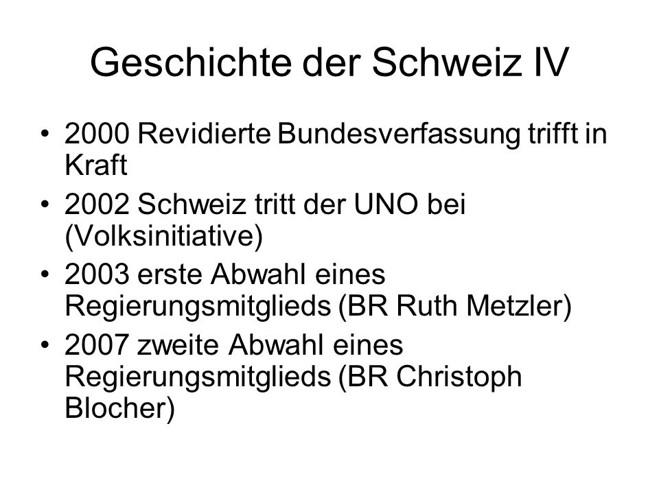 Geschichte der Schweiz IV 2000 Revidierte Bundesverfassung trifft in Kraft 2002 Schweiz tritt der UNO bei (Volksinitiative) 2003 erste Abwahl eines Re