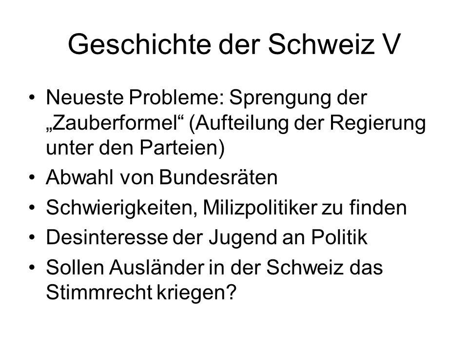 Geschichte der Schweiz V Neueste Probleme: Sprengung der Zauberformel (Aufteilung der Regierung unter den Parteien) Abwahl von Bundesräten Schwierigke