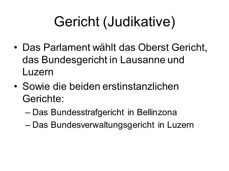 Gericht (Judikative) Das Parlament wählt das Oberst Gericht, das Bundesgericht in Lausanne und Luzern Sowie die beiden erstinstanzlichen Gerichte: –Da