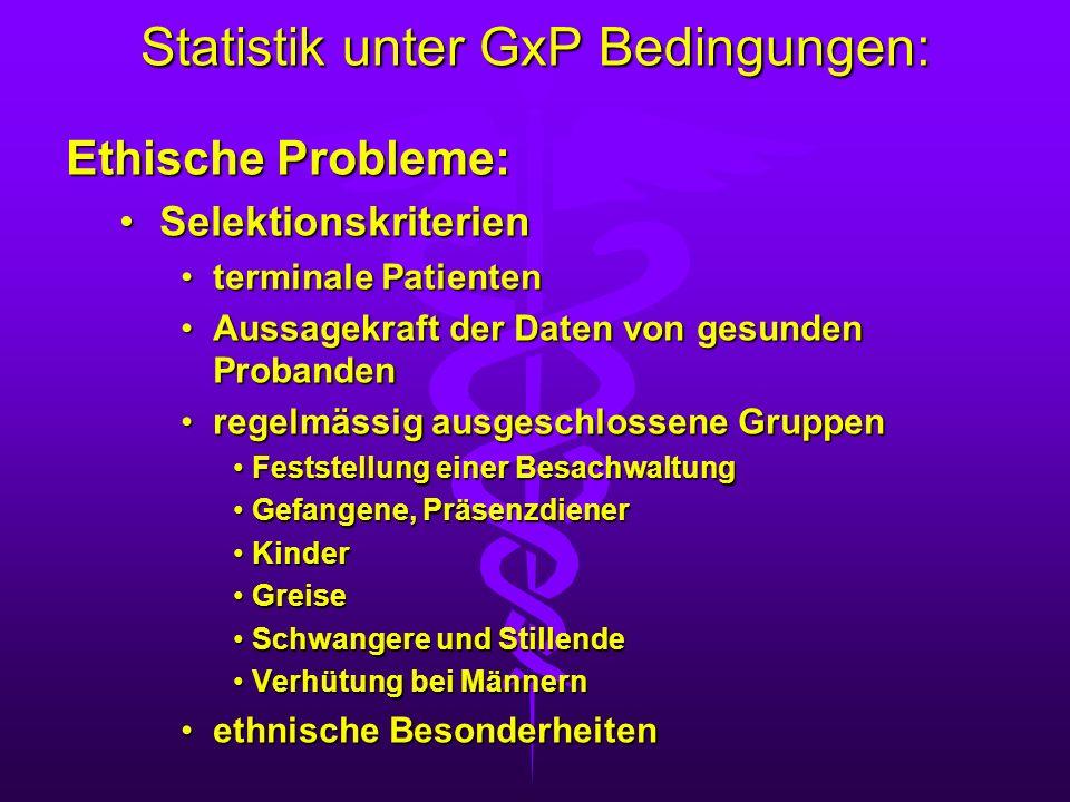 Statistik unter GxP Bedingungen: Ethische Probleme: SelektionskriterienSelektionskriterien terminale Patiententerminale Patienten Aussagekraft der Dat