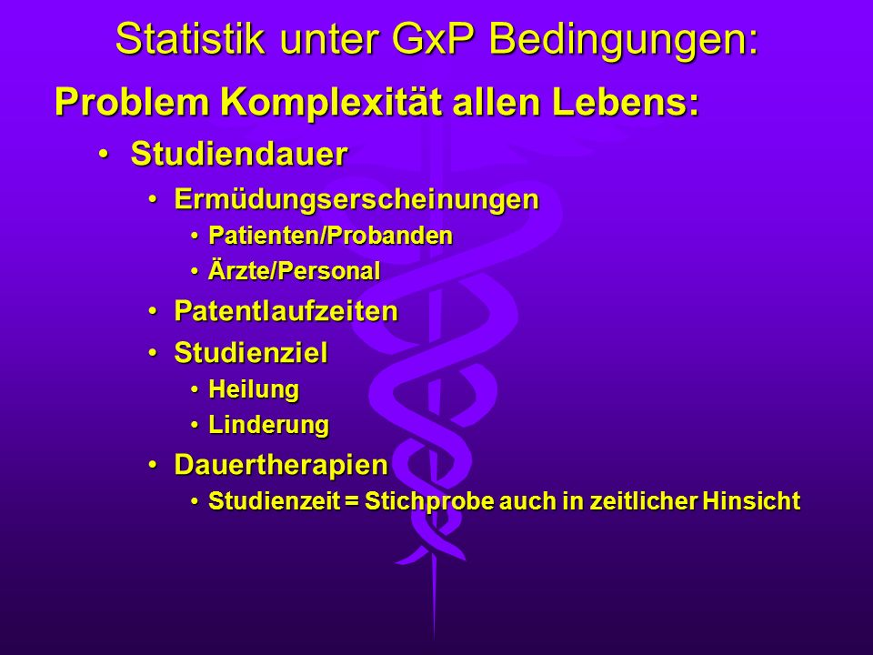 Statistik unter GxP Bedingungen: Problem Komplexität allen Lebens: StudiendauerStudiendauer ErmüdungserscheinungenErmüdungserscheinungen Patienten/Pro