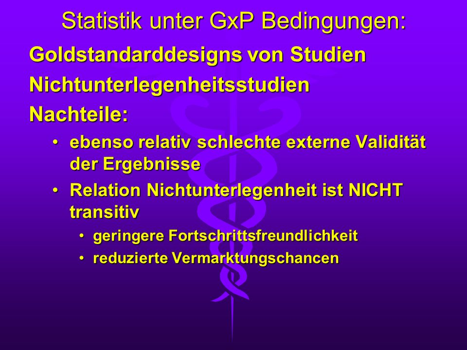 Statistik unter GxP Bedingungen: Goldstandarddesigns von Studien NichtunterlegenheitsstudienNachteile: ebenso relativ schlechte externe Validität der