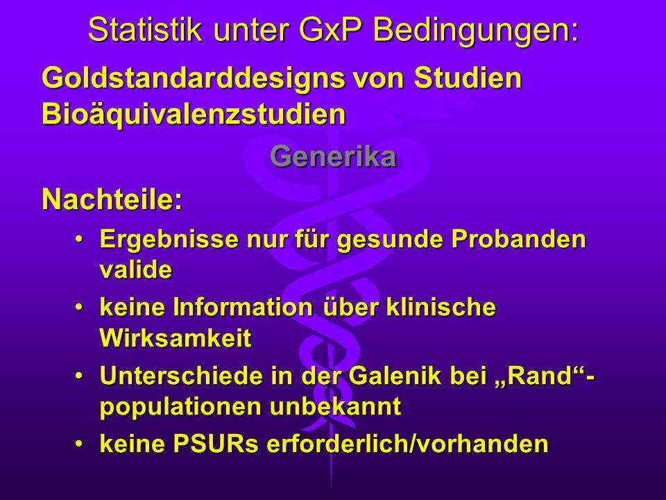 Statistik unter GxP Bedingungen: Goldstandarddesigns von Studien Bioäquivalenzstudien GenerikaNachteile: Ergebnisse nur für gesunde Probanden valideEr