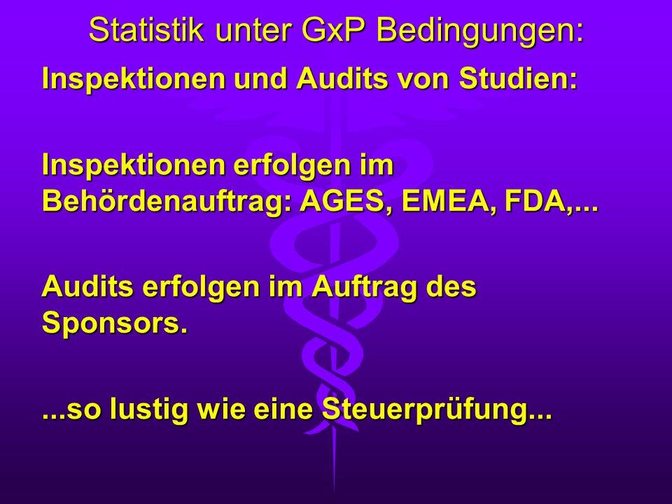 Statistik unter GxP Bedingungen: Inspektionen und Audits von Studien: Inspektionen erfolgen im Behördenauftrag: AGES, EMEA, FDA,... Audits erfolgen im