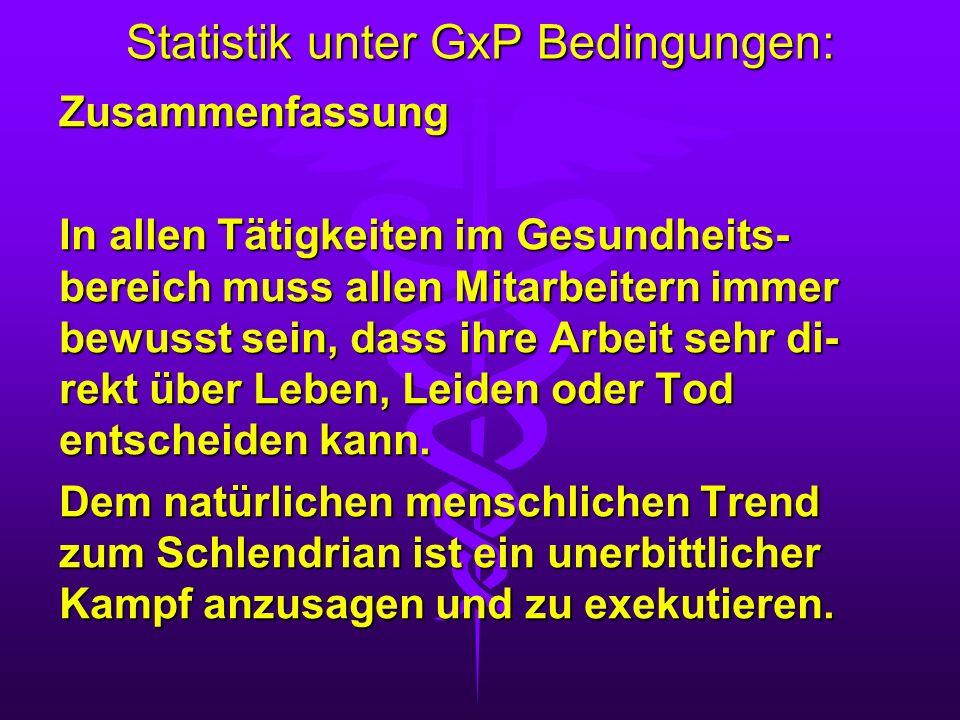 Statistik unter GxP Bedingungen: Zusammenfassung In allen Tätigkeiten im Gesundheits- bereich muss allen Mitarbeitern immer bewusst sein, dass ihre Ar
