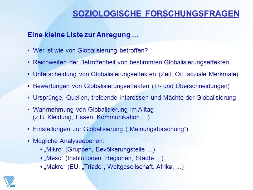 SOZIOLOGISCHE FORSCHUNGSFRAGEN Eine kleine Liste zur Anregung... Wer ist wie von Globalisierung betroffen? Reichweiten der Betroffenheit von bestimmte