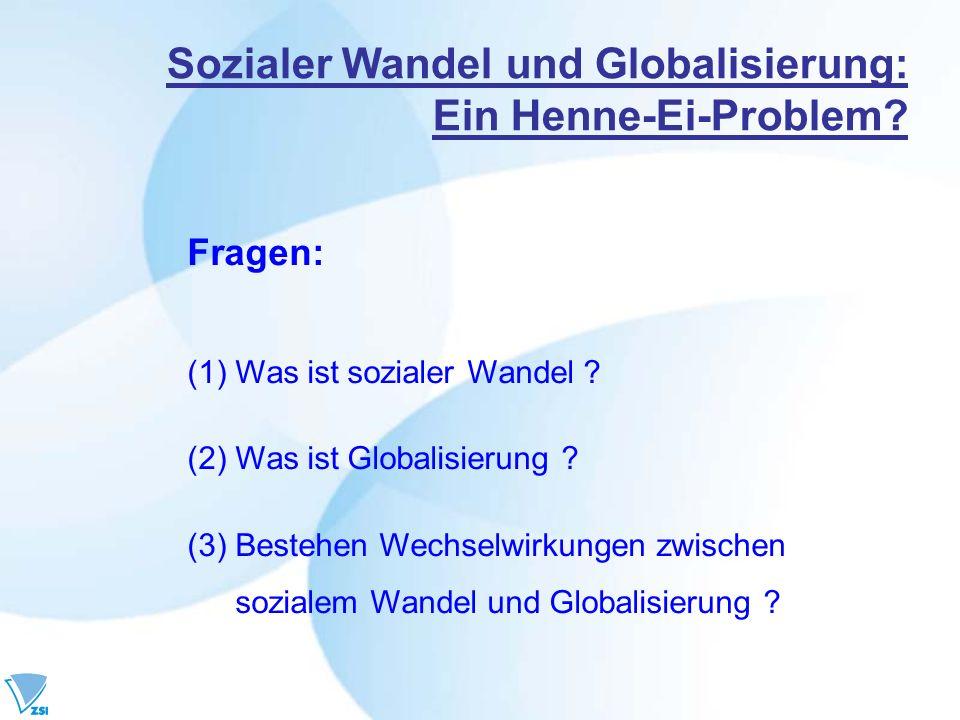 Sozialer Wandel und Globalisierung: Ein Henne-Ei-Problem? Fragen: (1)Was ist sozialer Wandel ? (2)Was ist Globalisierung ? (3) Bestehen Wechselwirkung