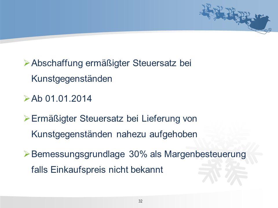 32 Abschaffung ermäßigter Steuersatz bei Kunstgegenständen Ab 01.01.2014 Ermäßigter Steuersatz bei Lieferung von Kunstgegenständen nahezu aufgehoben B