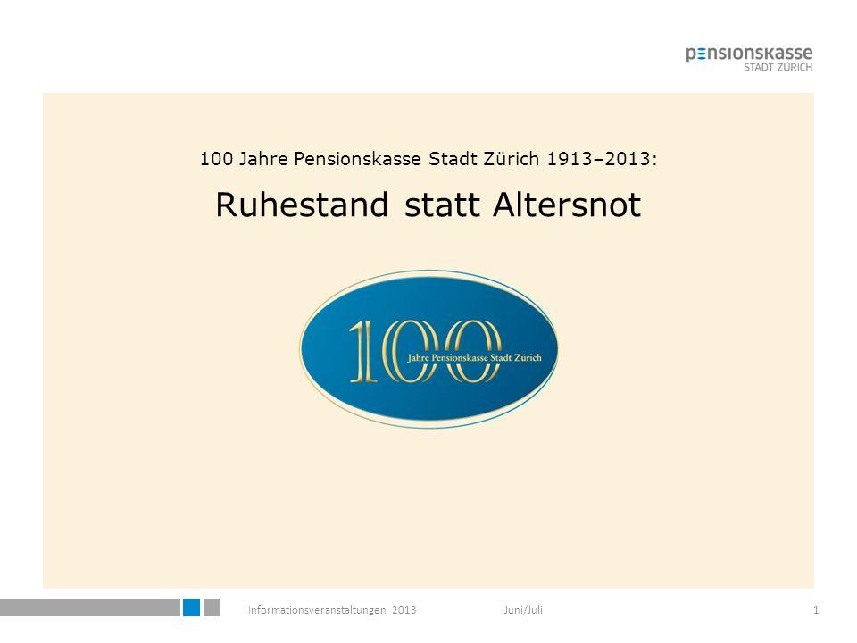Informationsveranstaltungen 2013 Juni/Juli1 100 Jahre Pensionskasse Stadt Zürich 1913–2013: Ruhestand statt Altersnot