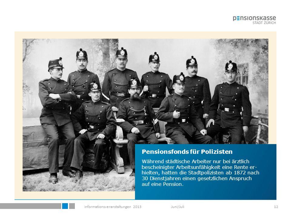 Informationsveranstaltungen 2013 Juni/Juli12 Pensionsfonds für Polizisten Während städtische Arbeiter nur bei ärztlich bescheinigter Arbeitsunfähigkeit eine Rente er- hielten, hatten die Stadtpolizisten ab 1872 nach 30 Dienstjahren einen gesetzlichen Anspruch auf eine Pension.