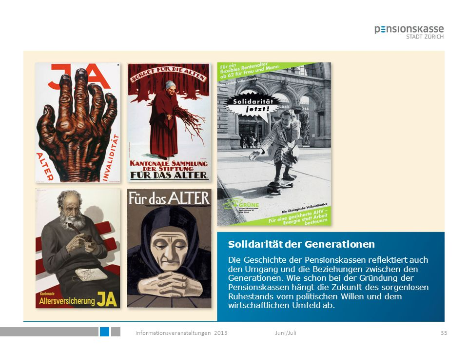 Informationsveranstaltungen 2013 Juni/Juli35 Solidarität der Generationen Die Geschichte der Pensionskassen reflektiert auch den Umgang und die Beziehungen zwischen den Generationen.