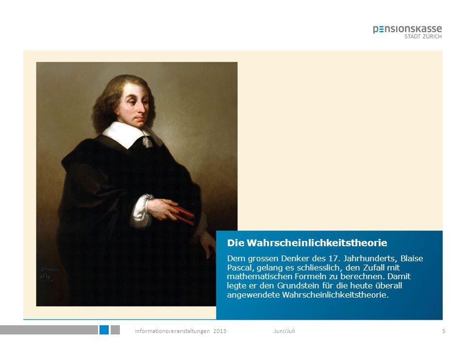 Informationsveranstaltungen 2013 Juni/Juli5 Die Wahrscheinlichkeitstheorie Dem grossen Denker des 17.