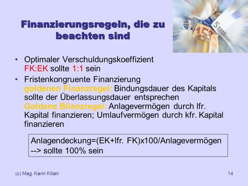 (c) Mag. Karin Kilian14 Finanzierungsregeln, die zu beachten sind Optimaler Verschuldungskoeffizient FK:EK sollte 1:1 sein Fristenkongruente Finanzier