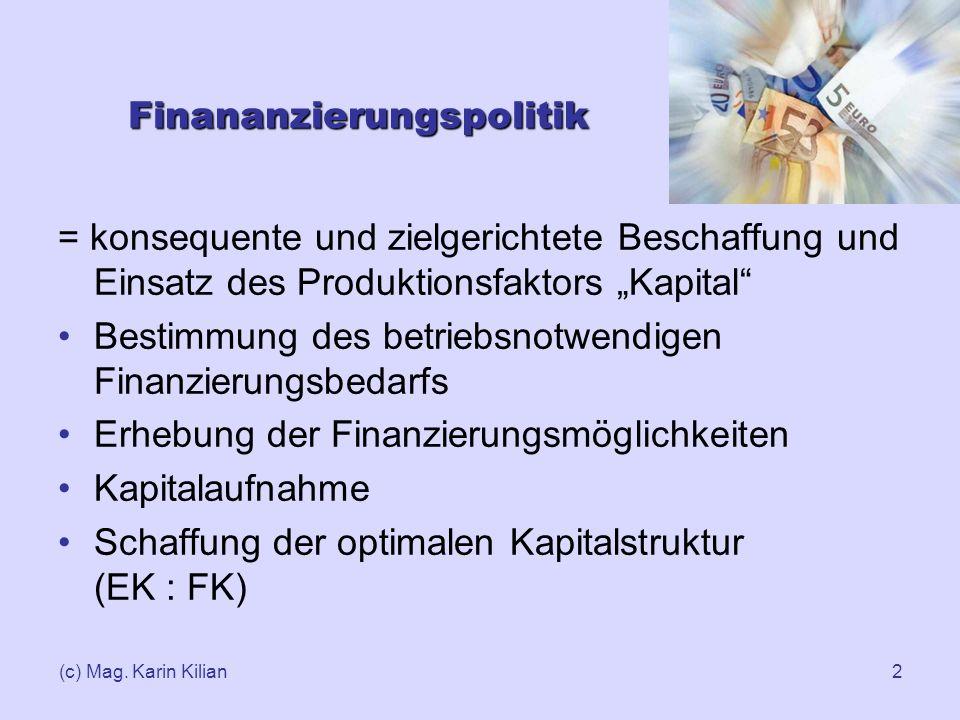 (c) Mag. Karin Kilian2 Finananzierungspolitik = konsequente und zielgerichtete Beschaffung und Einsatz des Produktionsfaktors Kapital Bestimmung des b