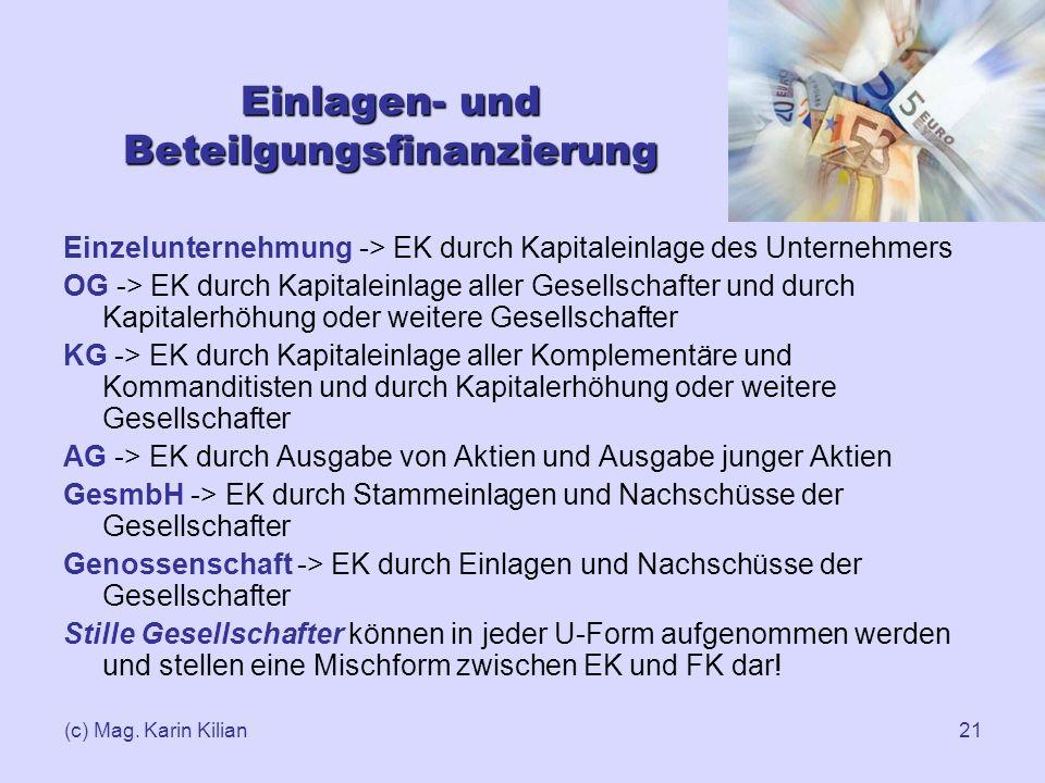 (c) Mag. Karin Kilian21 Einlagen- und Beteilgungsfinanzierung Einzelunternehmung -> EK durch Kapitaleinlage des Unternehmers OG -> EK durch Kapitalein