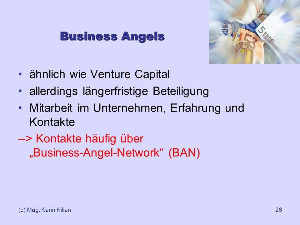 (c) Mag. Karin Kilian26 Business Angels ähnlich wie Venture Capital allerdings längerfristige Beteiligung Mitarbeit im Unternehmen, Erfahrung und Kont