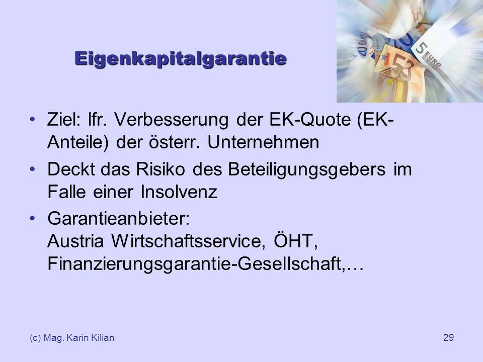 (c) Mag. Karin Kilian29 Eigenkapitalgarantie Ziel: lfr. Verbesserung der EK-Quote (EK- Anteile) der österr. Unternehmen Deckt das Risiko des Beteiligu