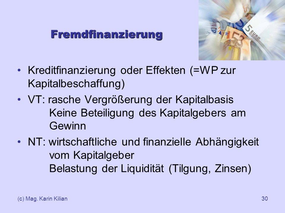 (c) Mag. Karin Kilian30 Fremdfinanzierung Kreditfinanzierung oder Effekten (=WP zur Kapitalbeschaffung) VT: rasche Vergrößerung der Kapitalbasis Keine