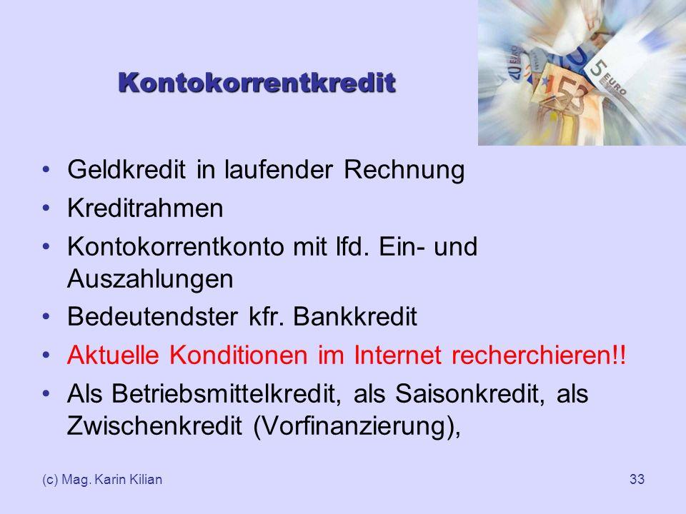 (c) Mag. Karin Kilian33 Kontokorrentkredit Geldkredit in laufender Rechnung Kreditrahmen Kontokorrentkonto mit lfd. Ein- und Auszahlungen Bedeutendste