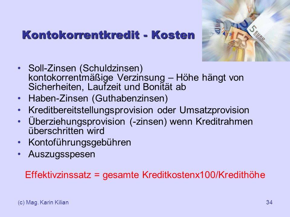 (c) Mag. Karin Kilian34 Kontokorrentkredit - Kosten Soll-Zinsen (Schuldzinsen) kontokorrentmäßige Verzinsung – Höhe hängt von Sicherheiten, Laufzeit u