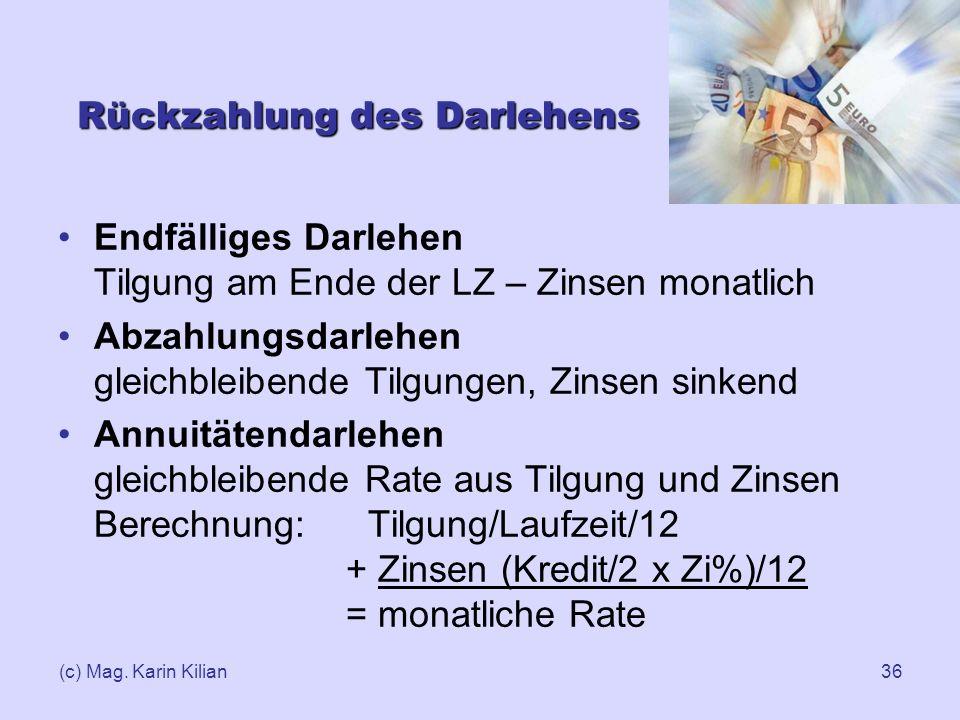 (c) Mag. Karin Kilian36 Rückzahlung des Darlehens Endfälliges Darlehen Tilgung am Ende der LZ – Zinsen monatlich Abzahlungsdarlehen gleichbleibende Ti