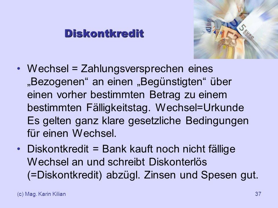 (c) Mag. Karin Kilian37 Diskontkredit Wechsel = Zahlungsversprechen eines Bezogenen an einen Begünstigten über einen vorher bestimmten Betrag zu einem