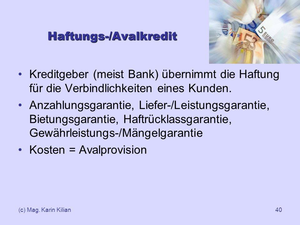 (c) Mag. Karin Kilian40 Haftungs-/Avalkredit Kreditgeber (meist Bank) übernimmt die Haftung für die Verbindlichkeiten eines Kunden. Anzahlungsgarantie