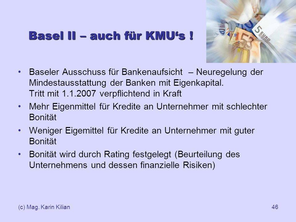 (c) Mag. Karin Kilian46 Basel II – auch für KMUs ! Baseler Ausschuss für Bankenaufsicht – Neuregelung der Mindestausstattung der Banken mit Eigenkapit