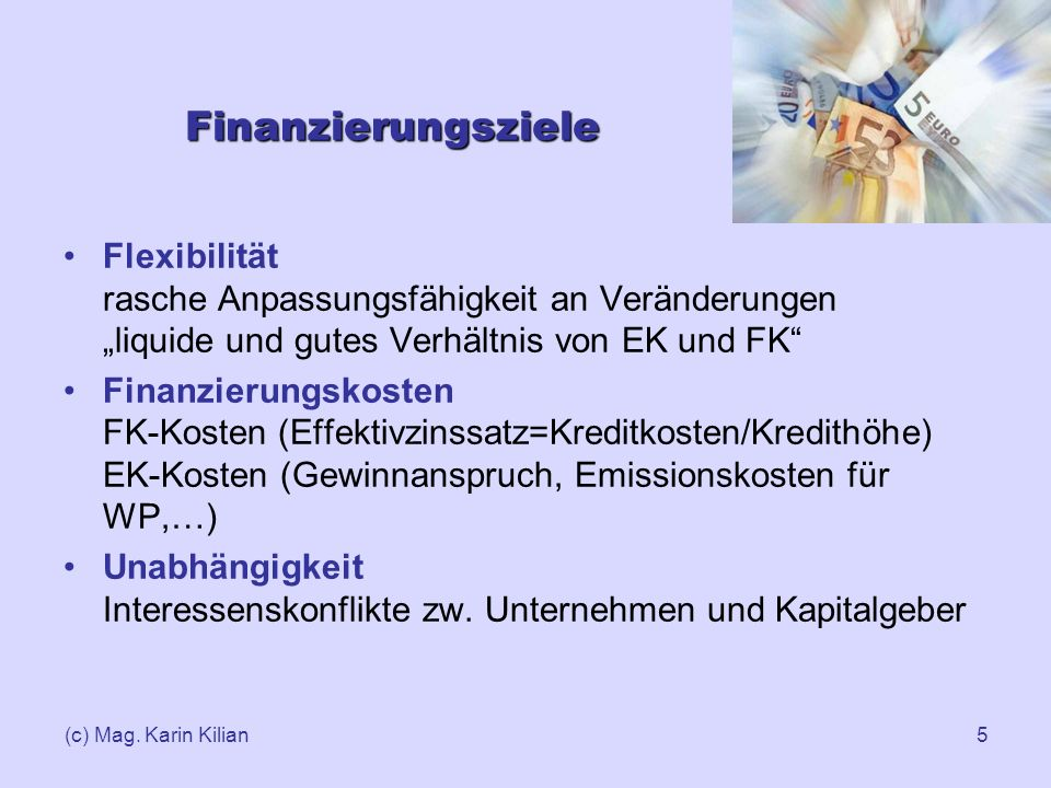 (c) Mag. Karin Kilian5 Finanzierungsziele Flexibilität rasche Anpassungsfähigkeit an Veränderungen liquide und gutes Verhältnis von EK und FK Finanzie