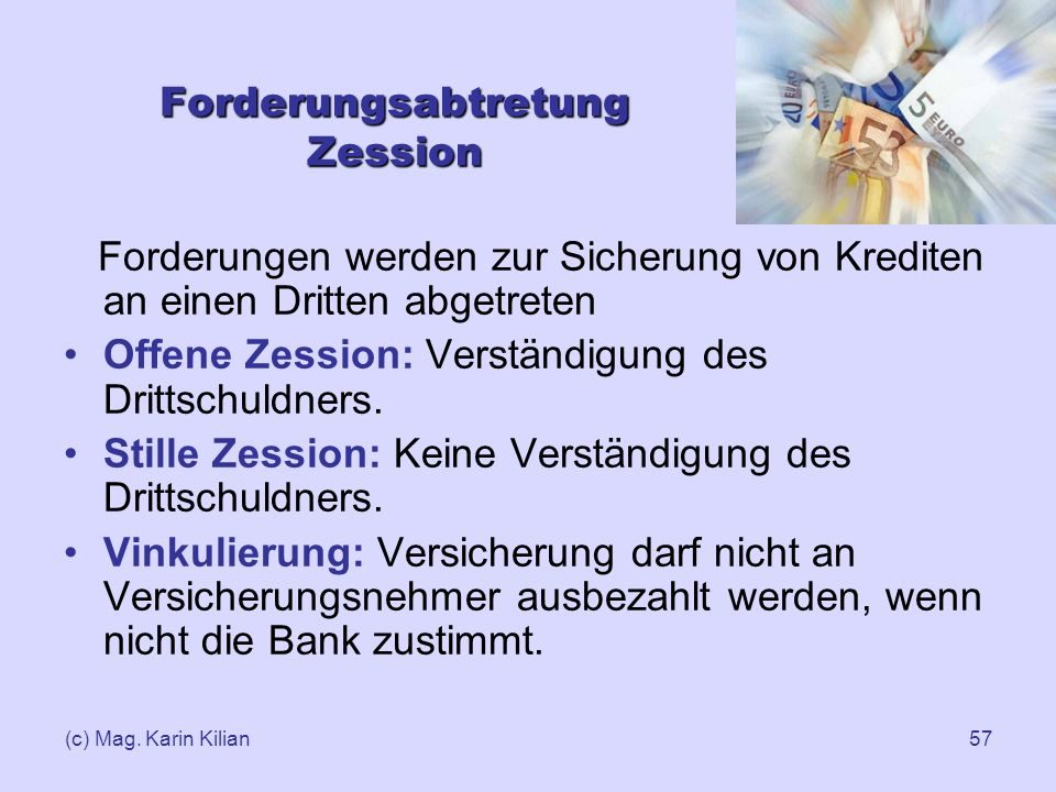 (c) Mag. Karin Kilian57 Forderungsabtretung Zession Forderungen werden zur Sicherung von Krediten an einen Dritten abgetreten Offene Zession: Verständ