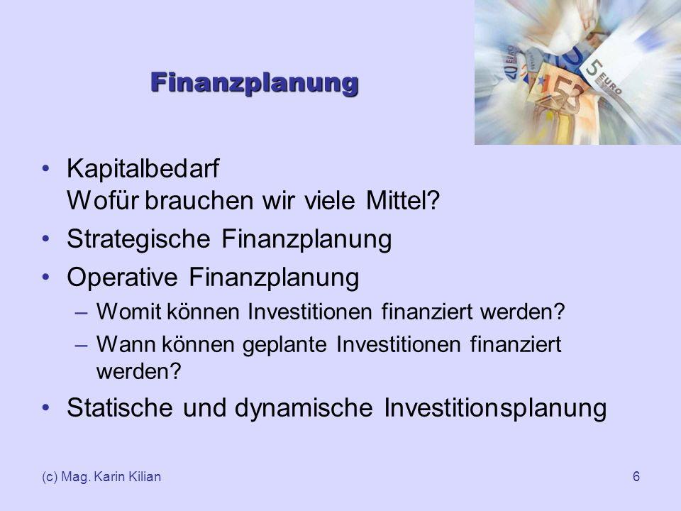 (c) Mag. Karin Kilian6 Finanzplanung Kapitalbedarf Wofür brauchen wir viele Mittel? Strategische Finanzplanung Operative Finanzplanung –Womit können I