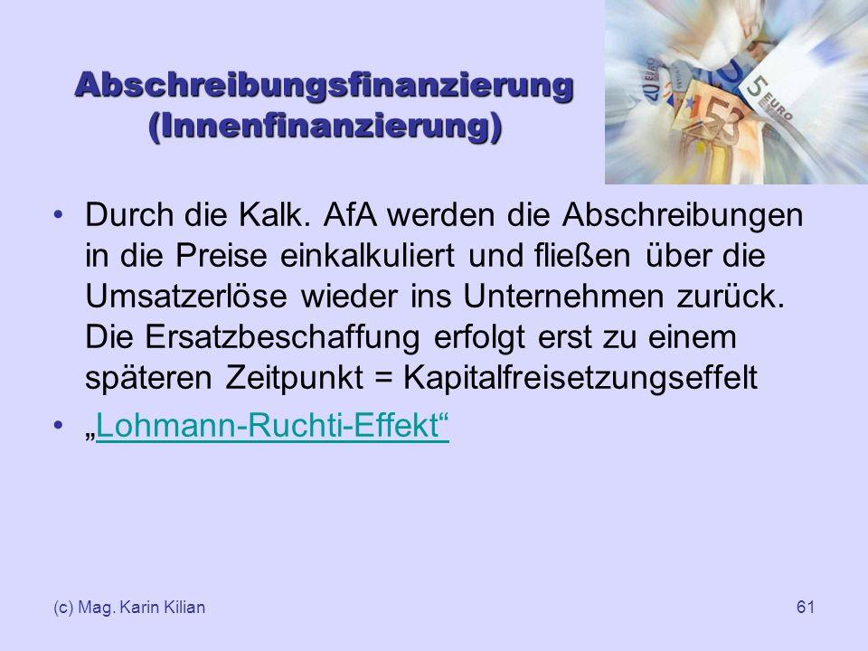 (c) Mag. Karin Kilian61 Abschreibungsfinanzierung (Innenfinanzierung) Durch die Kalk. AfA werden die Abschreibungen in die Preise einkalkuliert und fl