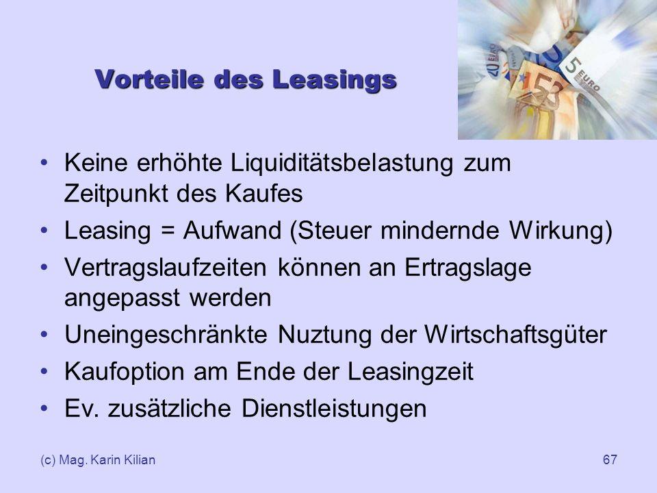 (c) Mag. Karin Kilian67 Vorteile des Leasings Keine erhöhte Liquiditätsbelastung zum Zeitpunkt des Kaufes Leasing = Aufwand (Steuer mindernde Wirkung)
