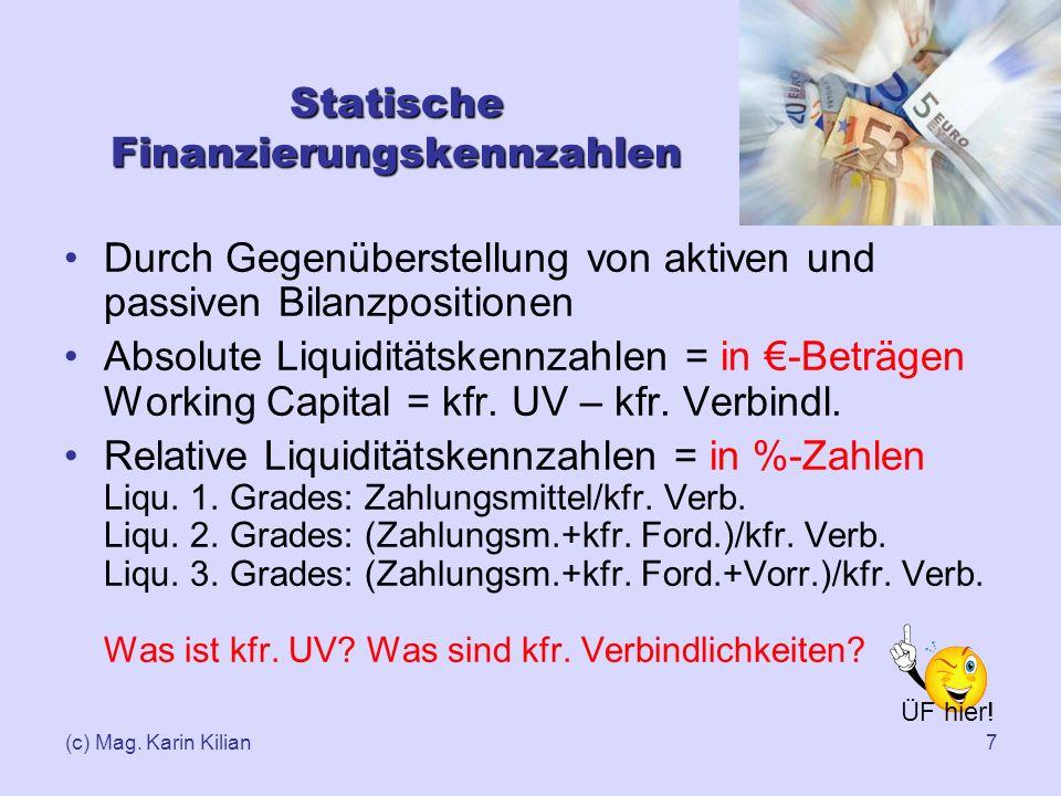 (c) Mag. Karin Kilian7 Statische Finanzierungskennzahlen Durch Gegenüberstellung von aktiven und passiven Bilanzpositionen Absolute Liquiditätskennzah