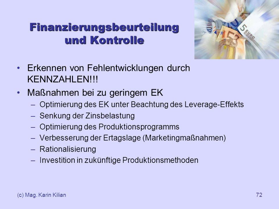 (c) Mag. Karin Kilian72 Finanzierungsbeurteilung und Kontrolle Erkennen von Fehlentwicklungen durch KENNZAHLEN!!! Maßnahmen bei zu geringem EK –Optimi