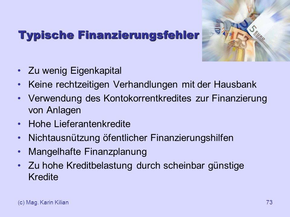(c) Mag. Karin Kilian73 Typische Finanzierungsfehler Zu wenig Eigenkapital Keine rechtzeitigen Verhandlungen mit der Hausbank Verwendung des Kontokorr