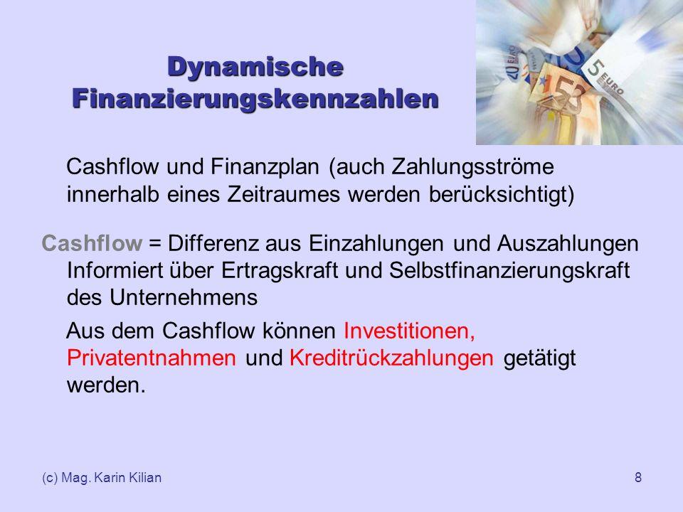 (c) Mag. Karin Kilian8 Dynamische Finanzierungskennzahlen Cashflow und Finanzplan (auch Zahlungsströme innerhalb eines Zeitraumes werden berücksichtig