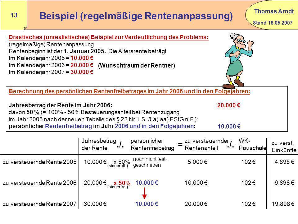 Stand 18.05.2007 Thomas Arndt 12 Besteuerung von Renten i.S.d. § 22 Nr.1 S.3 a) aa) EStG ab 2005 Jahr des Rentenbeginns Besteuerungs- anteil in v.H. b