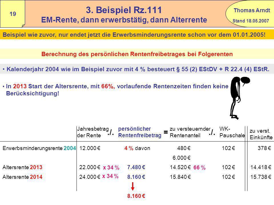 Stand 18.05.2007 Thomas Arndt 18 2. Beispiel Rz.109 EM-Rente, dann erwerbstätig, dann Alterrente Ein Rentner bezieht ab dem 01.10.2003 bis 31.12.2006